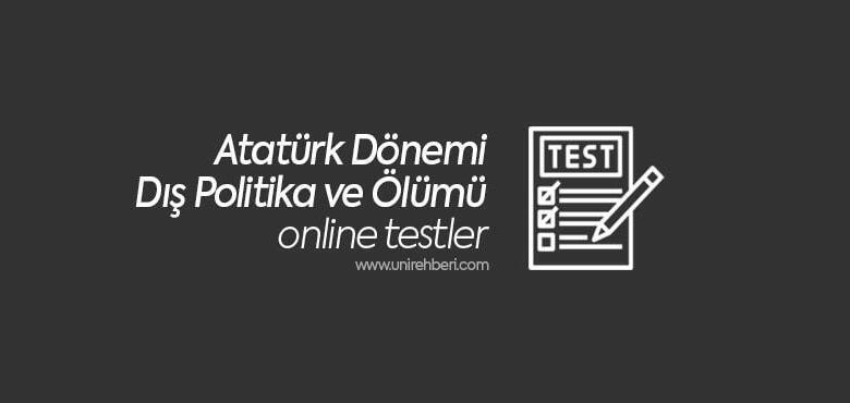 Atatürk Dönemi Dış Politika ve Ölümü Test