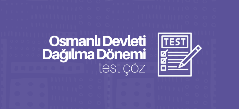 Osmanlı Devleti Dağılma Dönemi Test